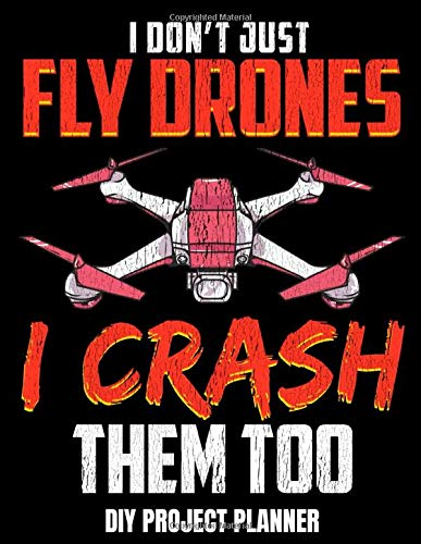 I Don't Just Fly Drones I Crash Them Too DIY Project Planner: Home Improvement DIY Project Planner Notebook - House Renovation - Home Maintenance