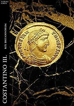 Costantino III. Rex Britannorum (Historia Romana Vol. 3) di [Patrizio Corda]