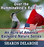 Over the Hummingbird's Rainbow An Acre of America Backyard Nature Series Book