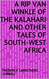 A Rip Van Winkle of the Kalahari and Other Tales of South-West Africa (English Edition)