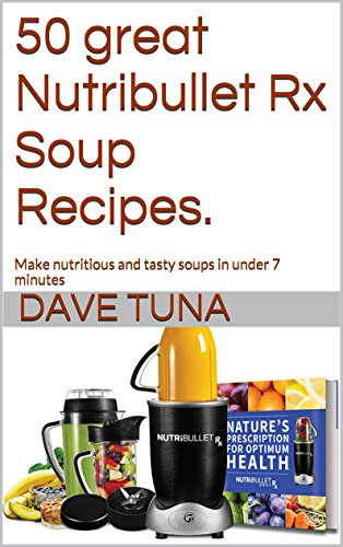 50 great Nutribullet Rx Soup Recipes.: Make nutritious and tasty soups in under 7 minutes (healthy eating options Book 3)