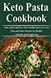 Keto Pasta Cookbook: Fast, Quick and Easy Keto Noodles and Low Carb Pasta and Sauce Recipes for Healthy Lifestyle and Weight Loss