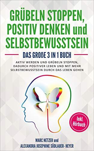 Grübeln stoppen - positiv Denken - Selbstbewusstsein aufbauen: Das große 3 in 1 Buch! Aktiv werden und Grübeln stoppen. Dadurch positiver Leben und mit mehr Selbstbewusstsein durch das Leben gehen