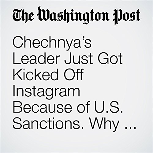 Chechnya's Leader Just Got Kicked Off Instagram Because of U.S. Sanctions. Why Only Him? copertina