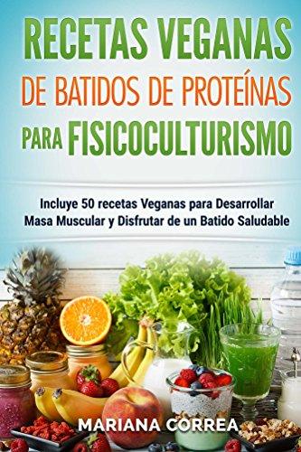 RECETAS VEGANAS De BATIDOS De PROTEINAS PARA FISICOCULTURISMO: Incluye 50 recetas veganas para desarrollar masa muscular y disfrutar de un batido ...