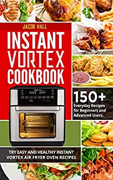Instant Vortex Cookbook  150+ Everyday Recipes for Beginners and Advanced Users Try Easy and Healthy Instant Vortex Air Fryer Oven Recipes