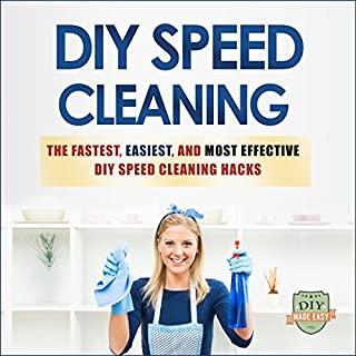 DIY Speed Cleaning: The Fastest, Easiest, And Most Effective DIY Cleaning Hacks (Cleaning and Organization - Household Hacks - Stress Reduction - Clean Home) cover art