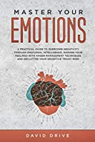 Master Your Emotions: A Practical Guide to Overcome Negativity Through Emotional Intelligence, Manage Your Feelings with Anger Management Techniques