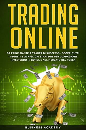 Trading Online: Da Principiante a Trader di Successo - Scopri tutti i Segreti e le Migliori Strategie per Guadagnare Investendo in Borsa e nel Mercato del Forex (Italian Edition)