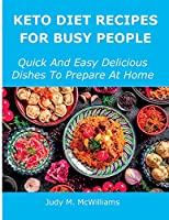 Keto Diet Recipes for Busy People: Quick And Easy Delicious Dishes To Prepare At Home