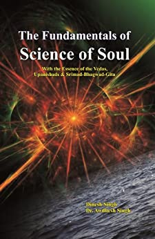 The Fundamentals of Science of Soul: With the Essence of the Vedas, Upanishads & Srimad-Bhagwad-Gita by [Dinesh Singh, Awdhesh Singh]