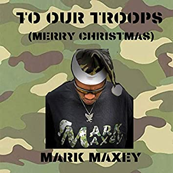 TO OUR Troops (Merry Christmas)
