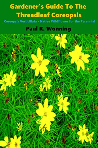 Gardener's Guide to the Threadleaf Coreopsis: Coreopsis Verticillata – Native Wildflower for the Perennial Garden (Gardener's Guide to the Full Sun Perennial ... Garden Book Book 15) (English Edition)