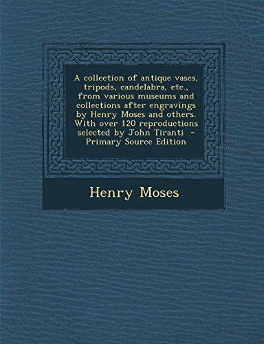 A Collection of Antique Vases, Tripods, Candelabra, Etc., from Various Museums and Collections After Engravings by Henry Moses and Others. with Over ... by John Tiranti - Primary Source Edition