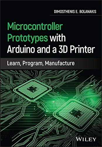 Microcontroller Prototypes with Arduino and a 3D Printer: Learn, Program, Manufacture