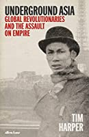 Underground Asia: Global Revolutionaries and the Overthrow of Europe's Empires in the East