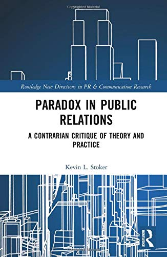 Paradox in Public Relations: A Contrarian Critique of Theory and Practice (Routledge New Directions in PR & Communication Research)