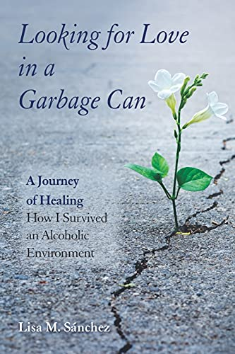 Looking for Love in a Garbage Can: A Journey of Healing -- How I Survived an Alcoholic Environment