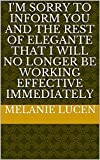 I'm sorry to inform you and the rest of Elegante that I will no longer be working effective immediat...