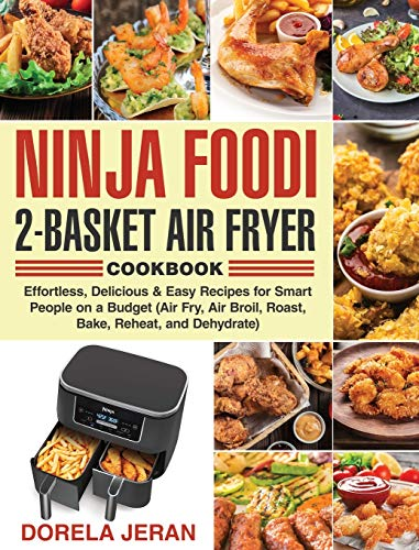 Ninja Foodi 2-Basket Air Fryer Cookbook: Effortless, Delicious & Easy Recipes for Smart People on a Budget (Air Fry, Air Broil, Roast, Bake, Reheat, and Dehydrate)