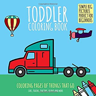 Toddler Coloring Book: Coloring Pages of Things That Go: Cars, Trains, Tractors, Planes & More. Simple Big Pictures Perfec...