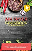 Air Fryer Cookbook for Beginners: Easy and Quick Recipes to Discover how to Cook Healthy and Appetizing Dishes