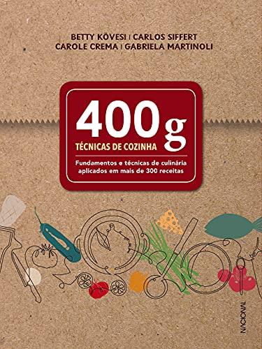 400 g: Técnicas de cozinha - Fundamentos e técnicas de culinária aplicados em mais de 300 receitas