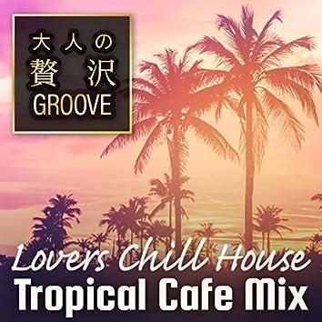 大人の贅沢GROOVE ~Lovers Chill House Tropical Cafe Mix~