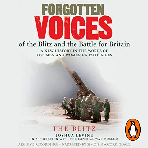 Forgotten Voices of the Blitz and the Battle for Britain     The Blitz              By:                                                                                                                                 Joshua Levine,                                                                                        The Imperial War Museum                               Narrated by:                                                                                                                                 Simon MacCorkindale                      Length: 3 hrs and 4 mins     10 ratings     Overall 4.3