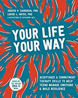 Your Life, Your Way: Skills to Help Teens Manage Emotions and Build Resilience