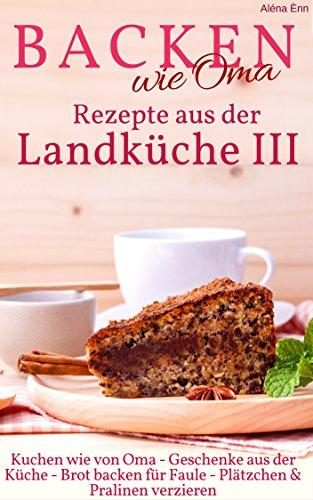 Backen wie Oma - Rezepte aus der Landküche III ( Sammelband 3 ): Die besten Rezepte aus: Geschenke aus der Küche + Kuchen wie von Oma + Brot backen für ... verzieren (Backen - die besten Rezepte)