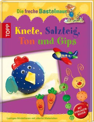 Die freche Bastelmaus. Knete, Salzteig, Ton und Gips: Lustiges Modellieren mit allerlei Materialien