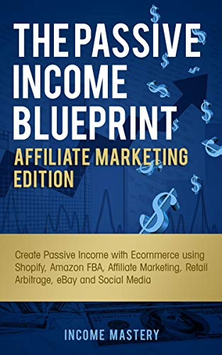 The Passive Income Blueprint Affiliate Marketing Edition: Create Passive Income with Ecommerce using Shopify, Amazon FBA, Affiliate Marketing, Retail Arbitrage, eBay and Social Media (English Edition)