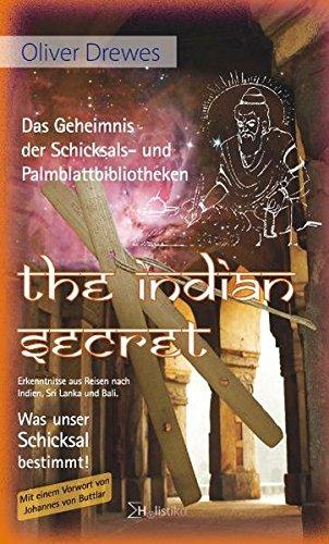 The Indian Secret - Das Geheimnis der Schicksals- und Palmblattbibliotheken: Erkenntnisse aus Reisen nach Indien, Sri Lanka und Bali. Was unser Schicksal bestimmt!