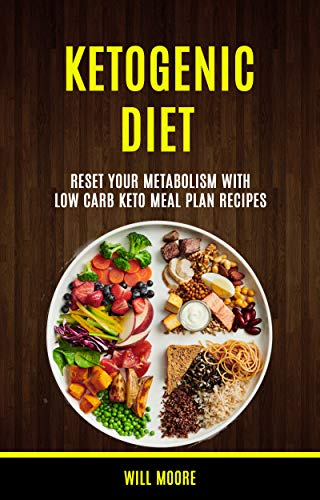 Ketogenic Diet: Reset Your Metabolism With Low Carb Keto Meal Plan Recipes by [Will Moore]
