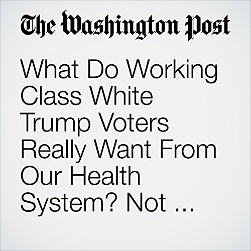 What Do Working Class White Trump Voters Really Want From Our Health System? Not What You Think. copertina