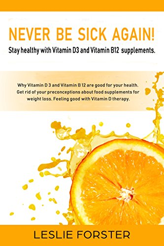 Never be sick again!: Stay fit and healthy with Vitamin D 3 and Vitamin B 12 thanks to the best food supplements. Prevent serious diseases and clarify ... against supplements. (English Edition)