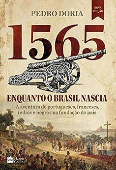 1565: Enquanto o Brasil nascia: A aventura de portugueses, franceses, índios e negros na fundação do país por [Pedro Doria]