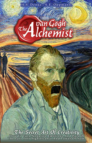 Van Gogh The Alchemist - The Secret Art Of Creativity: How To Turn Negative Emotions And Pain Of The Past Into Significance And Power Of Now.