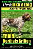 Korthals Griffon, Korthals Griffon Training AAA AKC: Think Like a Dog, But Don't Eat Your Poop! | Korthals Griffon Breed Expert Training |: Here's EXACTLY How To TRAIN Your Korthals Griffon: Volume 1