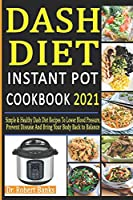 Dash Diet Instant Pot Cookbook 2021: Simple & Healthy Dash Diet Recipes to Lower Blood Pressure, Prevent Disease and Bring Your Body Back to Balance