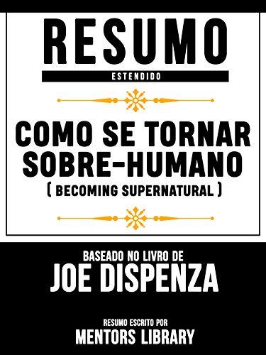 Resumo Estendido: Como Se Tornar Sobre-Humano (Becoming Supernatural): Baseado No Livro De Joe Dispenza