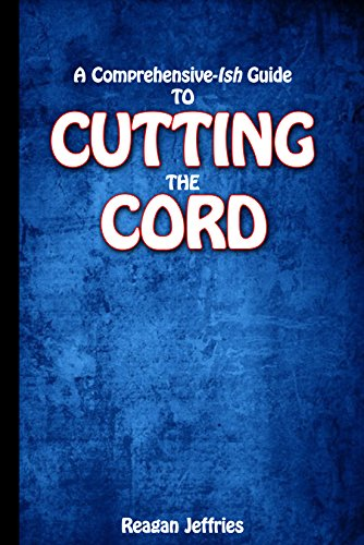 Cutting The Cord: A Comprehensive-Ish Guide To Eliminating Your Satellite Or Cable Bill (Informational Book 1)
