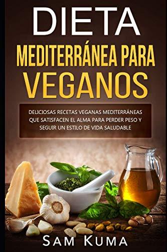 Dieta Mediterránea para Veganos: Deliciosas recetas veganas mediterráneas que satisfacen el alma para perder peso y seguir un estilo de vida saludable