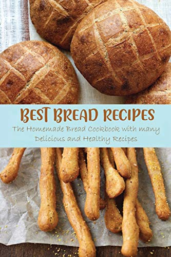 Best Bread Recipes: The Homemade Bread Cookbook with many Delicious and Healthy Recipes