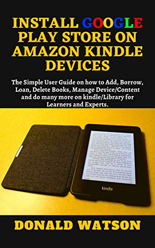 INSTALL GOOGLE PLAY STORE ON AMAZON KINDLE DEVICES: The Simple User Guide on how to Add, Borrow, Loan, Delete Books, Manage Device/Content and do many ... for Learners and Experts. (English Edition)