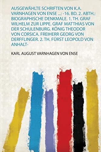 Ausgewählte Schriften Von K.A. Varnhagen Von Ense ...: -16. Bd. 2. Abth.: Biographische Denkmale. 1. Th. Graf Wilhelm Zur Lippe. Graf Matthias Von Der ... Derfflinger. 2. Th. Fürst Leopold Von Anhalt-