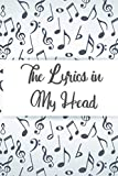 The Lyrics In My Head: Record Log For Freestyle Lyrical Ideas And Bars, A Music Lovers Drafting Notebook Of Compositions