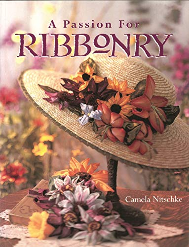 A Passion for Ribbonry (Landauer) Step-by-Step Instructions to Use Ribbons to Create Lifelike Flowers like the Day Lily, Lady's Slipper, Black-Eyed Susan, Coreopsis, Lupine, Sunflower, Pansy, & Roses