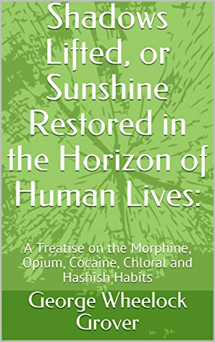 Shadows Lifted, or Sunshine Restored in the Horizon of Human Lives:: A Treatise on the Morphine, Opium, Cocaine, Chloral and Hashish Habits (English Edition)